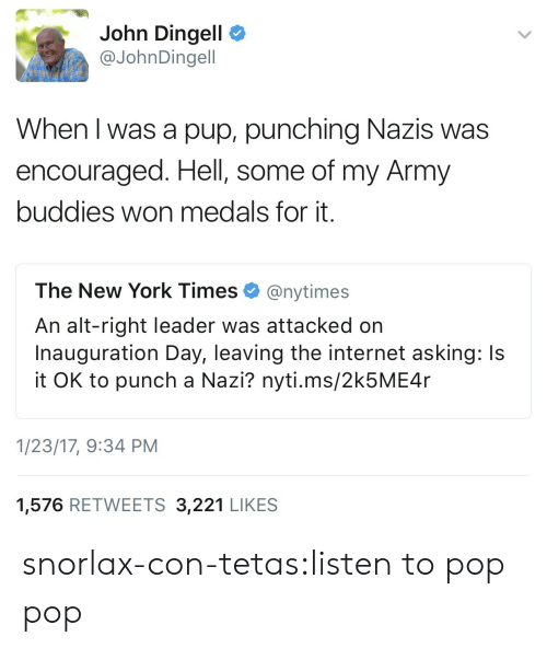 Internet, New York, and Pop: John Dingell  @JohnDingell  When l was a pup, punching Nazis was  encouraged. Hell, some of my Army  buddies won medals for it.  The New York Times Ф @nytimes  An alt-right leader was attacked on  Inauguration Day, leaving the internet asking: Is  it OK to punch a Nazi? nyti.ms/2k5ME4r  1/23/17, 9:34 PM  1,576 RETWEETS 3,221 LIKES snorlax-con-tetas:listen to pop pop