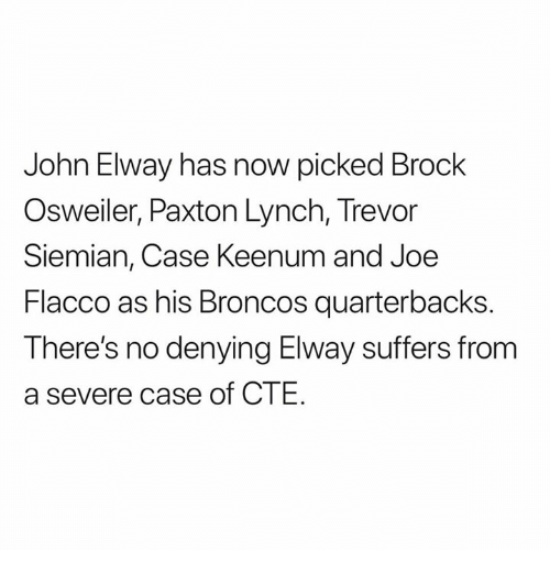 Brock, Broncos, and Brock Osweiler: John Elway has now picked Brock  Osweiler, Paxton Lynch, Trevor  Siemian, Case Keenum and Joe  Flacco as his Broncos quarterbacks  There's no denying Elway suffers from  a severe case of CTE