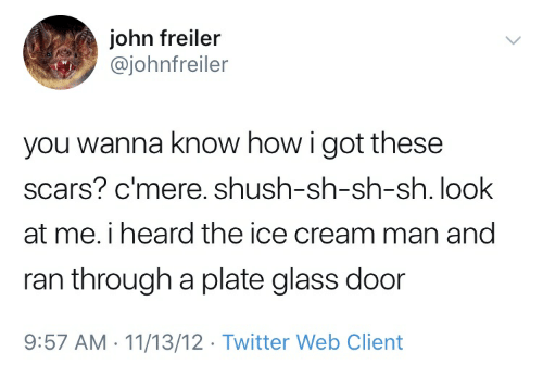 Twitter, Ice Cream, and Wanna Know: john freiler  @johnfreiler  you wanna know how i got these  scars? c mere. shush-sh-sh-sh. look  at me. i heard the ice cream man and  ran through a plate glass door  9:57 AM-11/13/12 Twitter Web Client