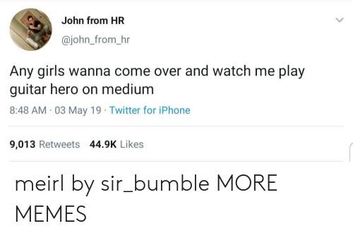 Come Over, Dank, and Girls: John from HR  @john_from_hr  Any girls wanna come over and watch me play  guitar hero on medium  8:48 AM 03 May 19 Twitter for iPhone  9,013 Retweets 44.9K Likes meirl by sir_bumble MORE MEMES