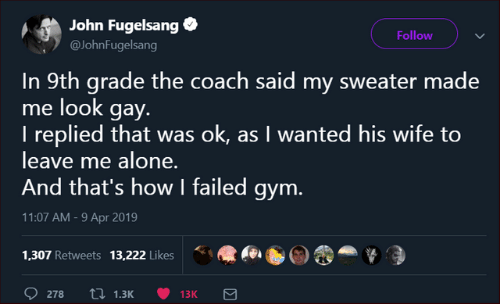 Being Alone, Dank, and Gym: John Fugelsang  Follow  @JohnFugelsang  In 9th grade the coach said my sweater made  me look gay.  I replied that was ok, as I wanted his wife to  leave me alone.  And that's how I failed gym.  11:07 AM -9 Apr 2019  1.307 Retweets 13,222 likes