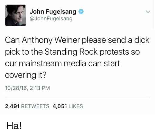 Dicks, Memes, and Protest: John Fugelsang  John Fugelsang  Can Anthony Weiner please send a dick  pick to the Standing Rock protests so  our mainstream media can start  covering it?  10/28/16, 2:13 PM  2,491  RETWEETS 4,051  LIKES Ha!
