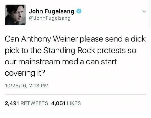 Dicks, Memes, and Protest: John Fugelsang  John Fugelsang  Can Anthony Weiner please send a dick  pick to the Standing Rock protests so  our mainstream media can start  covering it?  10/28/16, 2:13 PM  2,491  RETWEETS 4,051  LIKES