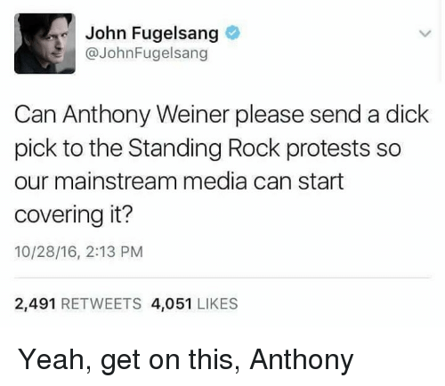 Dicks, Memes, and Protest: John Fugelsang  John Fugelsang  Can Anthony Weiner please send a dick  pick to the Standing Rock protests so  our mainstream media can start  covering it?  10/28/16, 2:13 PM  2,491  RETWEETS 4,051  LIKES Yeah, get on this, Anthony