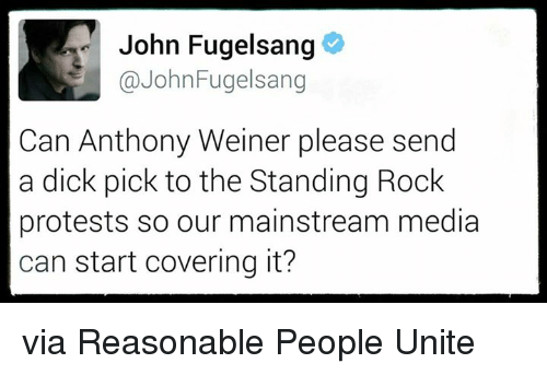 Dicks, Memes, and Protest: John Fugelsang  John Fugelsang  Can Anthony Weiner please send  a dick pick to the Standing Rock  protests so our mainstream media  can start covering it? via Reasonable People Unite