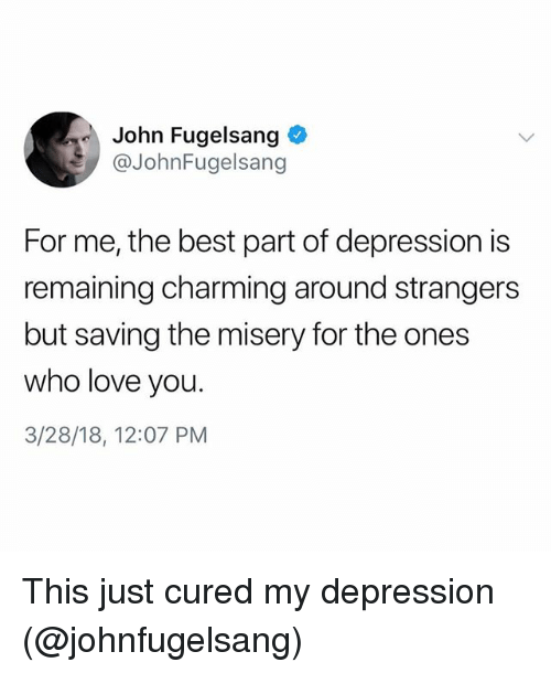 Funny, Love, and Best: John Fugelsang  @JohnFugelsang  For me, the best part of depression is  remaining charming around strangers  but saving the misery for the ones  who love you.  3/28/18, 12:07 PM This just cured my depression (@johnfugelsang)