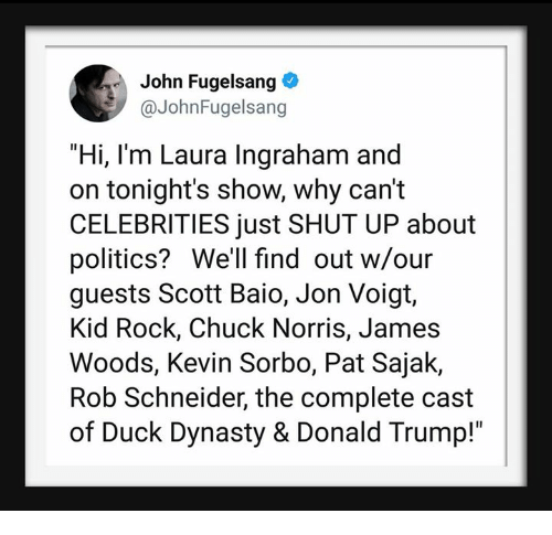 "Chuck Norris, Donald Trump, and Politics: John Fugelsang  @JohnFugelsang  ""Hi, I'm Laura Ingraham and  on tonight's show, why can't  CELEBRITIES just SHUT UP about  politics? We'll find out w/our  guests Scott Baio, Jon Voigt,  Kid Rock, Chuck Norris, James  Woods, Kevin Sorbo, Pat Sajak,  Rob Schneider, the complete cast  of Duck Dynasty & Donald Trump!"""