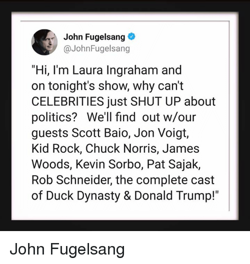 "Chuck Norris, Donald Trump, and Politics: John Fugelsang  @JohnFugelsang  ""Hi, I'm Laura Ingraham and  on tonight's show, why can't  CELEBRITIES just SHUT UP about  politics? We'll find out w/our  guests Scott Baio, Jon Voigt,  Kid Rock, Chuck Norris, James  Woods, Kevin Sorbo, Pat Sajak,  Rob Schneider, the complete cast  of Duck Dynasty & Donald Trump!"" John Fugelsang"