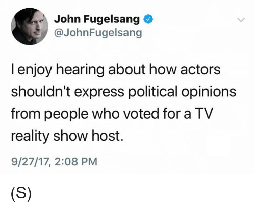 Express, Reality, and How: John Fugelsang  @JohnFugelsang  I enjoy hearing about how actors  shouldn't express political opinions  from people who voted for a TV  reality show host.  9/27/17, 2:08 PM (S)