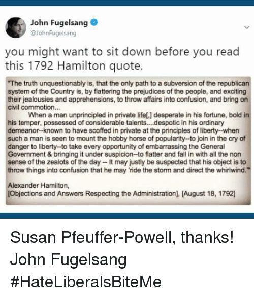"""Desperate, Fall, and Horse: John Fugelsang  @JohnFugelsang  you might want to sit down before you read  this 1792 Hamilton quote.  The truth unquestionably is, that the only path to a subversion of the republican  system of the Country is, by flattering the prejudices of the people, and exciting  their jealousies and apprehensions, to throw affairs into confusion, and bring on  civil commotion...  When a man unprincipled in private lifeL] desperate in his fortune, bold in  his temper, possessed of considerable talent..despotic in his ordinary  demeanor-known to have scoffed in private at the principles of liberty-when  such a man is seen to mount the hobby horse of popularity-to join in the cry of  danger to liberty-to take every opportunity of embarrassing the General  Government & bringing it under suspicion-to flatter and fall in with all the non  sense of the zealots of the day - It may justly be suspected that his object is to  throw things into confusion that he may 'ride the storm and direct the whiriwind.""""  Alexander Hamilton,  [Objections and Answers Respecting the Administration), [August 18, 1792 Susan Pfeuffer-Powell, thanks!  John Fugelsang  #HateLiberalsBiteMe"""