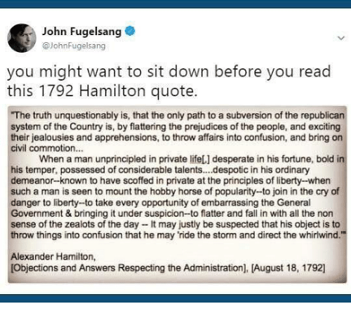"""Desperate, Fall, and Memes: John Fugelsang  @JohnFugelsang  you might want to sit down before you read  this 1792 Hamilton quote.  The truth unquestionably is, that the only path to a subversion of the republicarn  system of the Country is, by flattering the prejudices of the people, and exciting  their jealousies and apprehensions, to throw affairs into confusion, and bring on  civil commotion...  When a man unprincipled in private lifeL] desperate in his fortune, bold in  his temper, possessed of considerable talents..despotic in his ordinary  demeanor-known to have scoffed in private at the principles of liberty--when  such a man is seen to mount the hobby horse of popularity--to join in the cry of  danger to liberty--to take every opportunity of embarrassing the General  Government & bringing it under suspicion-to flatter and fall in with all the non  sense of the zealots of the day-It may justly be suspected that his object is to  throw things into confusion that he may ride the storm and direct the whirlwind.""""  Alexander Hamilton,  Objections and Answers Respecting the Administration], [August 18, 1792]"""