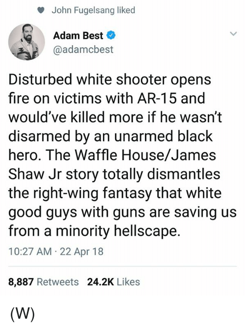 Fire, Guns, and Waffle House: John Fugelsang liked  Adam Best  @adamcbest  Disturbed white shooter opens  fire on victims with AR-15 and  would've killed more if he wasn't  disarmed by an unarmed black  hero. The Waffle House/James  Shaw Jr story totally dismantles  the right-wing fantasy that white  good guys with guns are saving us  from a minority hellscape.  10:27 AM 22 Apr 18  8,887 Retweets 24.2K Likes (W)