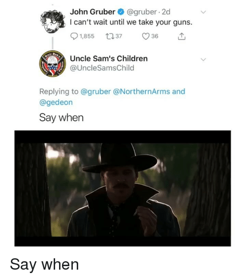 Children, Guns, and Memes: John Gruber@gruber 2d  I can't wait until we take your guns.  Uncle Sam's Children  @UncleSamsChilo  Replying to @gruber @NorthernArms and  @gedeon  Say when Say when