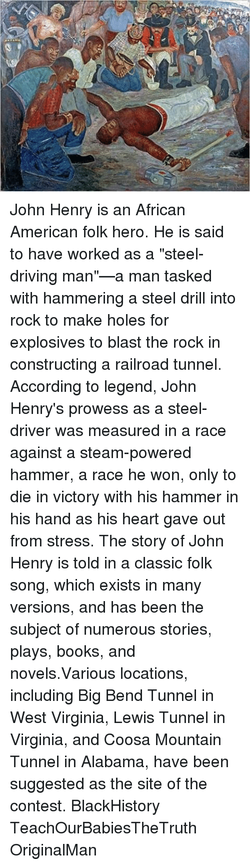 john henry the steel driving man essay Scott reynolds nelson, in steel drivin' man: john henry, the untold story of an  american legend (2006), searched for prisoners called john henry, found one.