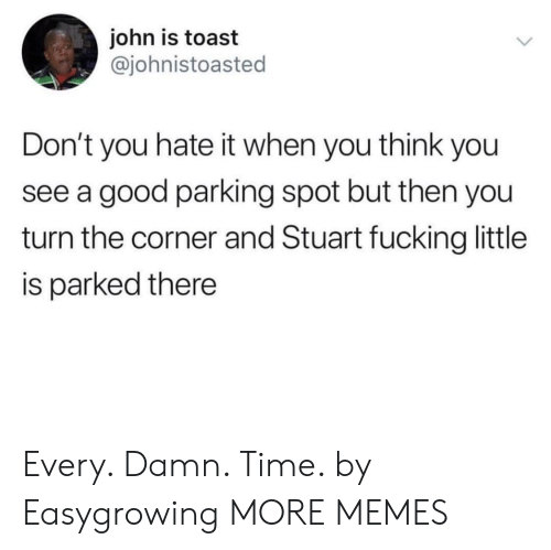 Dank, Fucking, and Memes: john is toast  @johnistoasted  Don't you hate it when you think you  see a good parking spot but then you  turn the corner and Stuart fucking little  is parked there Every. Damn. Time. by Easygrowing MORE MEMES