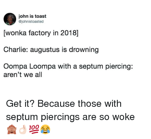 Charlie, Toast, and Augustus: john is toast  @johnistoasted  [wonka factory in 2018]  Charlie: augustus is drowning  Oompa Loompa with a septum piercing:  aren't we all