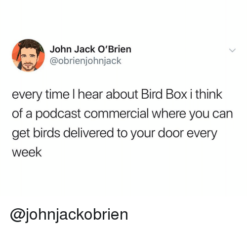 Birds, Time, and Dank Memes: John Jack O'Brien  @obrienjohnjack  ry time I hear about B  of a podcast commercial where you can  get birds delivered to your door every  Week  rd Box i th @johnjackobrien