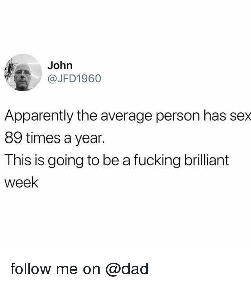 Apparently, Dad, and Fucking: John  @JFD1960  Apparently the average person has sex  89 times a year.  This is going to be a fucking brilliant  week follow me on @dad