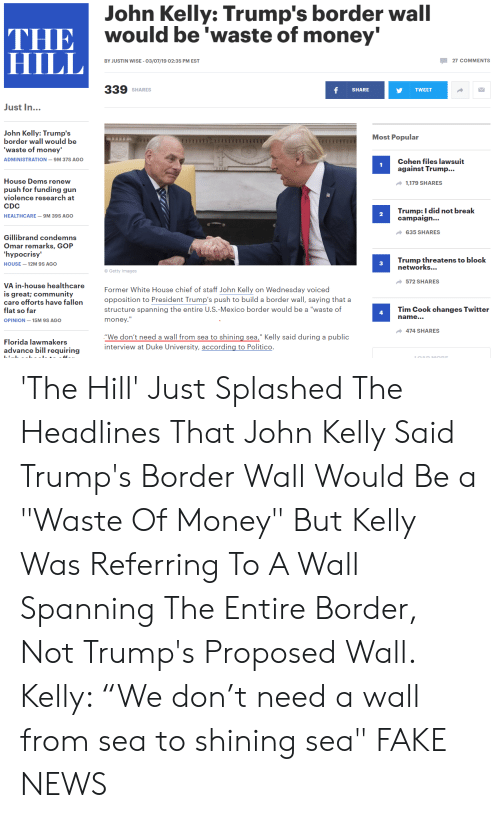 "Community, Fake, and Money: John Kelly: Trump's border wall  Ewould be waste of money  THE  HILL  BY JUSTIN WISE- 03/07/19 02:35 PM EST  27 COMMENTS  339 SHARES  SHARE  TWEET  Just In...  John Kelly: Trump's  border wall would be  waste of money'  ADMINISTRATION-9M 37S AGO  Most Popular  Cohen files lawsuit  against Trump...  House Dems renew  push for funding gun  violence research at  CDC  HEALTHCARE-9M 39S AGO  1,179 SHARES  Trump: I did not break  campaigh...  2  635 SHARES  Gillibrand condemns  Omar remarks, GOP  hypocrisy'  HOUSE-12M 9S AGO  Trump threatens to block  networks...  3  ® Getty Images  572 SHARES  VA in-house healthcare  is great; community  care efforts have fallen  flat so far  OPINION-15M 9S AGO  Former White House chief of staff John Kelly on Wednesday voiced  opposition to President Trump's push to build a border wall, saying that a  structure spanning the entire U.S.-Mexico border would be a ""waste of  money.  Tim Cook changes Twitter  name...  4  474 SHARES  Florida lawmakers  advance bill requiring  ""We don't need a wall from sea to shining sea,"" Kelly said during a public  interview at Duke University, according to Politico. 'The Hill' Just Splashed The Headlines That John Kelly Said Trump's Border Wall Would Be a ""Waste Of Money"" But Kelly Was Referring To A Wall Spanning The Entire Border, Not Trump's Proposed Wall. Kelly: ""We don't need a wall from sea to shining sea"" FAKE NEWS"