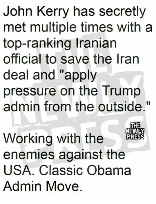 "Obama, Pressure, and Trump: John Kerry has secretly  met multiple times with a  top-ranking Iranian  official to save the lran  deal and ""apply  pressure on the Trump  admin from the outside.""  THE  NEWLY  PRESS  Working with the  enemies against the  USA. Classic Obama  Admin Move"