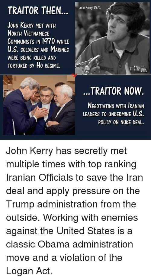 Memes, Obama, and Pressure: John Kerry  TRAITOR THEN.nkeny 191  JoHN KERRy MET WITH  NoRTH VIETNAMESE  CoMMuNISTS IN 1970 WHILE  u.S. SoLDIERS AND MARINES  WERE BEING KILLED AND  TORTURED BY Ho REGIME.  TRAITOR NOW  NEGOTIATING WITH IRANIAN  LEADERS TO UNDERMINE U.S  POLICY ON NUKE DEAL. John Kerry has secretly met multiple times with top ranking Iranian Officials to save the Iran deal and apply pressure on the Trump administration from the outside.  Working with enemies against the United States is a classic Obama administration move and a violation of the Logan Act.