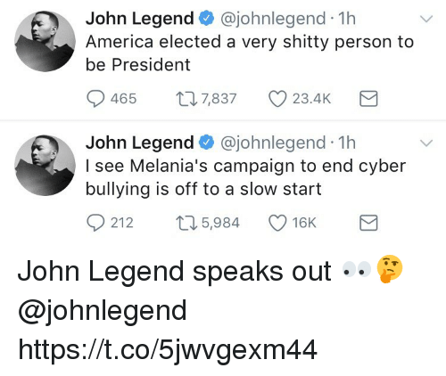 America, John Legend, and Memes: John Legend @johnlegend 1h  America elected a very shitty person to  be President  0465  7,837  23.4K  John Legend @johnlegend 1h  I see Melania's campaign to end cyber  bullying is off to a slow start  0  212 t 5,984 16K John Legend speaks out 👀🤔 @johnlegend https://t.co/5jwvgexm44