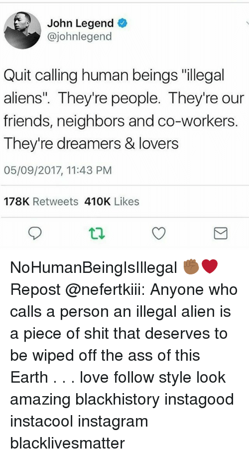 """Ass, Blackhistory, and Black Lives Matter: John Legend  @johnlegend  Quit calling human beings """"illegal  aliens"""". They're people. They're our  friends, neighbors and co-workers.  They're dreamers & lovers  05/09/2017, 11:43 PM  178K Retweets 410K Likes NoHumanBeingIsIllegal ✊🏾❤ Repost @nefertkiii: Anyone who calls a person an illegal alien is a piece of shit that deserves to be wiped off the ass of this Earth . . . love follow style look amazing blackhistory instagood instacool instagram blacklivesmatter"""