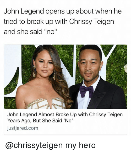 "Chrissy Teigen, John Legend, and Memes: John Legend opens up about when he  tried to break up with Chrissy Teigen  and she said ""no'""  John Legend Almost Broke Up with Chrissy Teigern  Years Ago, But She Said 'No'  justjared.com @chrissyteigen my hero"