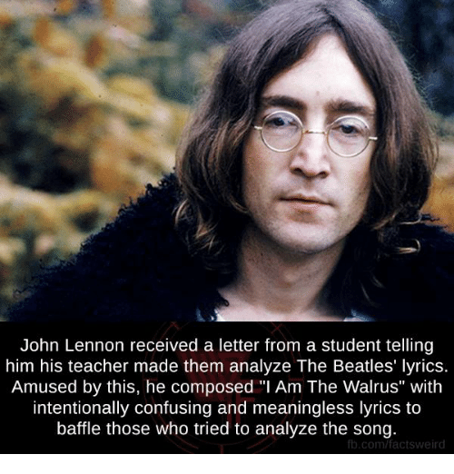 """John Lennon, Memes, and The Beatles: John Lennon received a letter from a student telling  him his teacher made them analyze The Beatles' lyrics.  Amused by this, he composed """"I Am The Walrus"""" with  intentionally confusing and meaningless lyrics to  baffle those who tried to analyze the song.  fb.com/factsweird"""