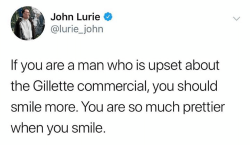 Dank, Smile, and 🤖: John Lurie  @lurie_john  If you are a man who is upset about  the Gillette commercial, you should  smile more. You are so much prettier  when you smile.