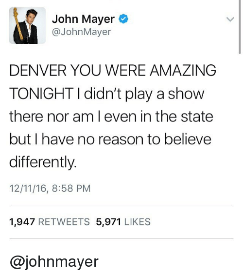 Funny, John Mayer, and Denver: John Mayer  @JohnMayer  DENVER YOU WERE AMAZING  TONIGHT I didn't play a show  there nor am l even in the state  but I have no reason to believe  differently.  12/11/16, 8:58 PM  1,947 RETWEETS 5,971 LIKES @johnmayer