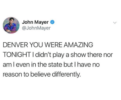 John Mayer, Denver, and Amazing: John Mayer  @JohnMayer  DENVER YOU WERE AMAZING  TONIGHT I didn't play a show there nor  am l even in the state but I have no  reason to believe differently.