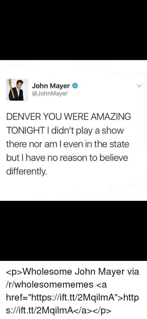 "John Mayer, Denver, and Amazing: John Mayer  @JohnMayer  DENVER YOU WERE AMAZING  TONIGHTI didn't play a show  there nor am l even in the state  but I have no reason to believe  differently. <p>Wholesome John Mayer via /r/wholesomememes <a href=""https://ift.tt/2MqilmA"">https://ift.tt/2MqilmA</a></p>"