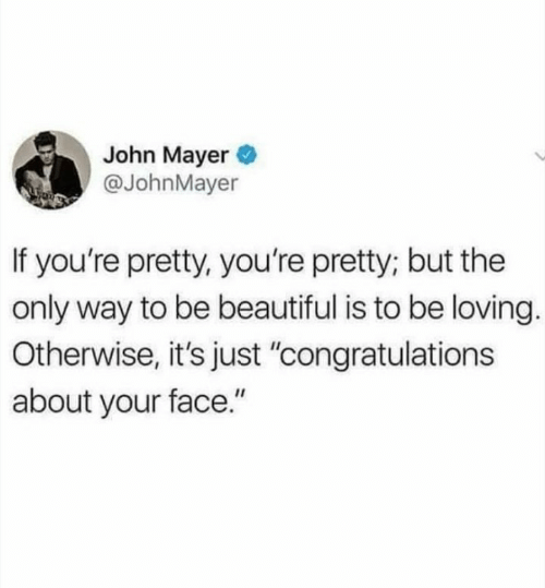 "Beautiful, John Mayer, and Congratulations: John Mayer  @JohnMayer  If you're pretty, you're pretty; but the  only way to be beautiful is to be loving.  Otherwise, it's just ""congratulations  about your face."""
