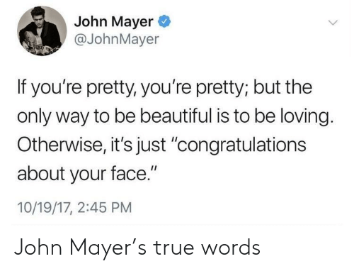 "Beautiful, John Mayer, and True: John Mayer  @JohnMayer  If you're pretty, you're pretty; but the  only way to be beautiful is to be loving.  Otherwise,it's just 'congratulations  about your face.""  10/19/17, 2:45 PM John Mayer's true words"