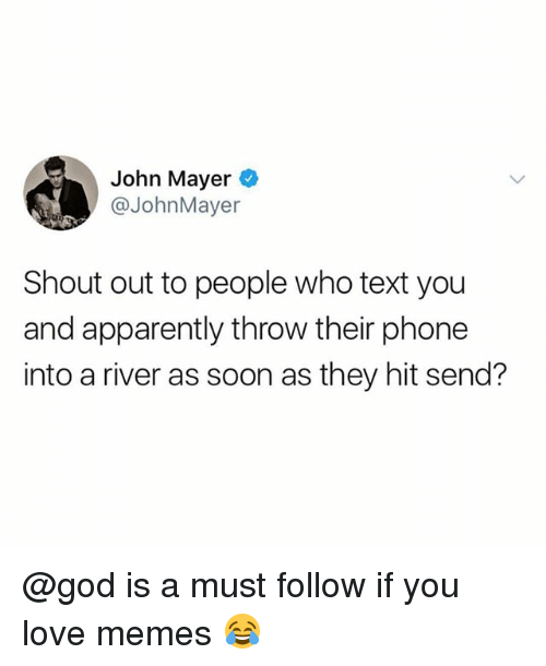 Apparently, God, and John Mayer: John Mayer  @JohnMayer  Shout out to people who text you  and apparently throw their phone  into a river as soon as they hit send? @god is a must follow if you love memes 😂