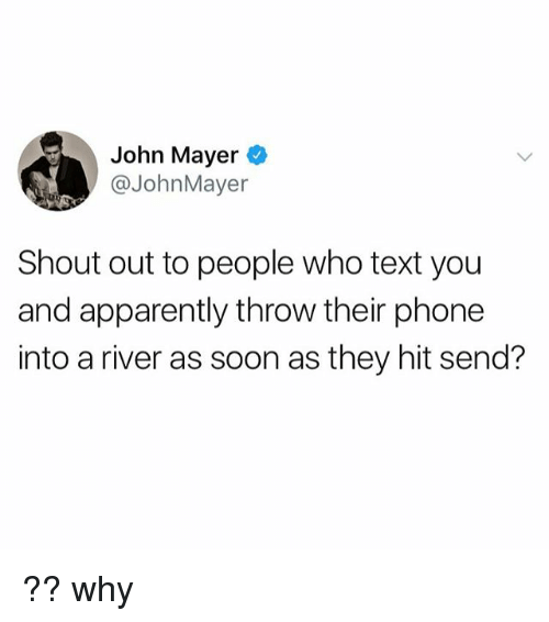 Apparently, John Mayer, and Phone: John Mayer O  @JohnMayer  Shout out to people who text you  and apparently throw their phone  into a river as soon as they hit send? ?? why