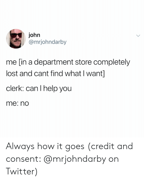 Twitter, Lost, and Help: john  @mrjohndarby  me [in a department store completely  lost and cant find what I want]  clerk: can I help you  me: no Always how it goes (credit and consent: @mrjohndarby on Twitter)