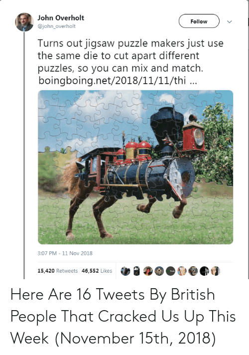 Cracked, Match, and British: John Overholt  Follow  @johnoverholt  Turns out jigsaw puzzle makers just use  the same die to cut apart different  puzzles, so you can mix and match.  boingboing.net/2018/11/11/thi.  3:07 PM - 11 Nov 2018  15,420 Retweets 46,552 Likes  Trede Here Are 16 Tweets By British People That Cracked Us Up This Week (November 15th, 2018)