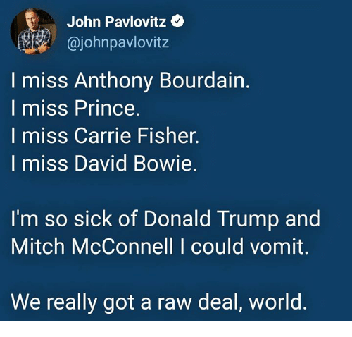 Carrie Fisher, David Bowie, and Donald Trump: John Pavlovitz  ajohnpavlovitz  I miss Anthony Bourdain.  I miss Prince  I miss Carrie Fisher.  I miss David Bowie.  I'm so sick of Donald Trump and  Mitch McConnell I could vomit.  We really got a raw deal, world