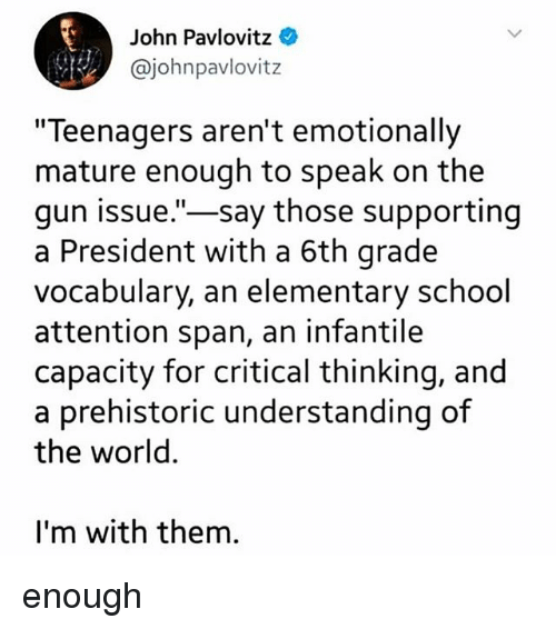"Memes, School, and Elementary: John Pavlovitz  @johnpavlovitz  ""Teenagers aren't emotionally  mature enough to speak on the  gun issue.""-say those supporting  a President with a 6th grade  vocabulary, an elementary school  attention span, an infantile  capacity for critical thinking, and  a prehistoric understanding of  the world.  I'm with them. enough"
