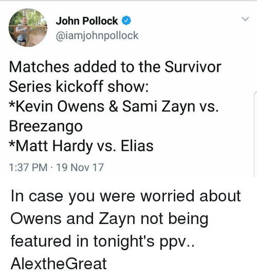 World Wrestling Entertainment, Survivor, and Survivor Series: John Pollock  @iamjohnpollock  Matches added to the Survivor  Series kickoff show  *Kevin Owens & Sami Zayn vs.  Breezango  *Matt Hardy vs. Elias  1:37 PM 19 Nov 17 In case you were worried about Owens and Zayn not being featured in tonight's ppv..  AlextheGreat