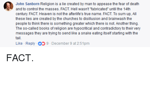 "Books, Heaven, and True: John Sanborn Religion is a lie created by man to appease the fear of death  and to control the masses. FACT. Hell wasn't ""fabricated"" until the 14th  century. FACT. Heaven is not the afterlife's true name. FACT. To sum up, All  these lies are created by the churches to disillusion and brainwash the  people to think there is something greater which there is not. Another thing.  The so-called books of religion are hypocritical and contradictory to their very  messages they are trying to send like a snake eating itself starting with the  tail"