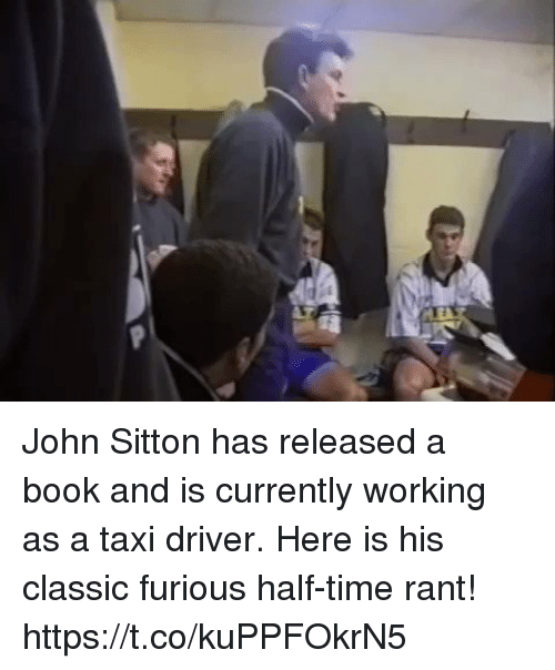 Sizzle: John Sitton has released a book and is currently working as a taxi driver.   Here is his classic furious half-time rant! https://t.co/kuPPFOkrN5