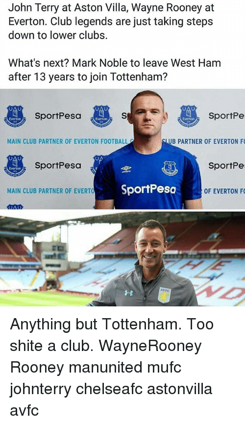 Club, Everton, and Football: John Terry at Aston Villa, Wayne Rooney at  Everton. Club legends are just taking steps  down to lower clubs.  What's next? Mark Noble to leave West Ham  after 13 years to join Tottenham?  SportPe  UB PARTNER OF EVERTON F  SportPe  OF EVERTON F  SportPesa  Everton  Everton  MAIN CLUB PARTNER OF EVERTON FOOTBALL  SportPesa  Everton  MAIN CLUB PARTNER OF EVERTO  SportPesc  AVFC Anything but Tottenham. Too shite a club. WayneRooney Rooney manunited mufc johnterry chelseafc astonvilla avfc