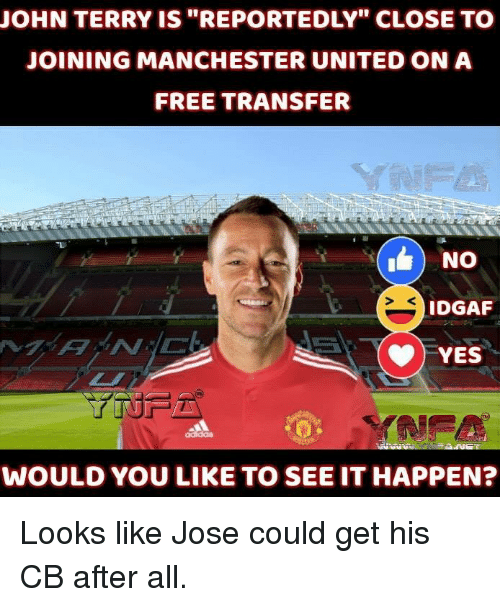 "Memes, Manchester United, and Free: JOHN TERRY IS ""REPORTEDLY"" CLOSE TO  JOINING MANCHESTER UNITED ON A  FREE TRANSFER  IDGAF  YES  WOULD YOU LIKE TO SEE IT HAPPEN? Looks like Jose could get his CB after all."