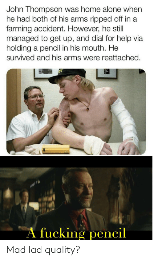 Being Alone, Home Alone, and Help: John Thompson was home alone when  he had both of his arms ripped off in a  farming accident. However, he still  managed to get up, and dial for help via  holding a pencil in his mouth. He  survived and his arms were reattached.  A fucking pencil Mad lad quality?