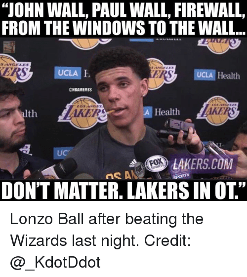 """John Wall, Los Angeles Lakers, and Nba: """"JOHN WALL, PAUL WALL, FIREWALL,  FROM THE WINDOWS TO THE WALL...  SANGELES  UCLA  ERS  UCLA Health  @NBAMEMES  lth  AKERS  Health  AKERS  UC  LAKERS.COM  DONT MATTER. LAKERS IN OT Lonzo Ball after beating the Wizards last night.  Credit: @_KdotDdot"""