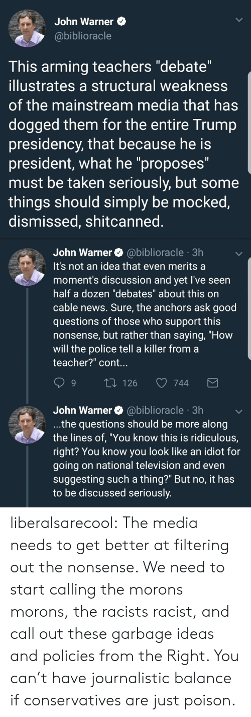"""News, Police, and Taken: John Warner  @biblioracle  This arming teachers """"debate""""  illustrates a structural weakness  of the mainstream media that has  dogged them for the entire Trump  presidency, that because he is  president, what he """"proposes""""  must be taken seriously, but some  things should simply be mocked,  dismissed, shitcanned   John Warner@biblioracle 3h  It's not an idea that even merits a  moment's discussion and yet l've seen  half a dozen """"debates"""" about this on  cable news. Sure, the anchors ask good  questions of those who support this  nonsense, but rather than saying, """"How  will the police tell a killer from a  teacher?"""" cont.  9  126  744  John Warner @biblioracle 3h  .the questions should be more along  the lines of, """"You know this is ridiculous,  right? You know you look like an idiot for  going on national television and even  suggesting such a thing?"""" But no, it has  to be discussed seriously liberalsarecool:  The media needs to get better at filtering out the nonsense.   We need to start calling the morons morons, the racists racist, and call out these garbage ideas and policies from the Right.   You can't have journalistic balance if conservatives are just poison."""