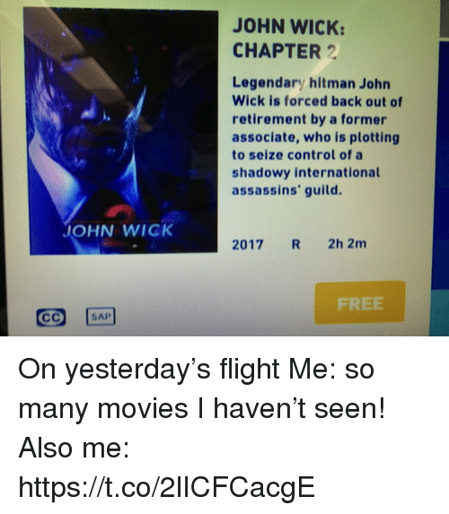 John Wick, Memes, and Movies: JOHN WICK:  CHAPTER 2  Legendary hitman John  Wick is forced back out of  retirement by a former  associate, who is plotting  to seize control of a  shadowy international  assassins' guild.  JOHN WICK  2017 R 2h 2m  FREE  SAP On yesterday's flight Me: so many movies I haven't seen! Also me: https://t.co/2lICFCacgE